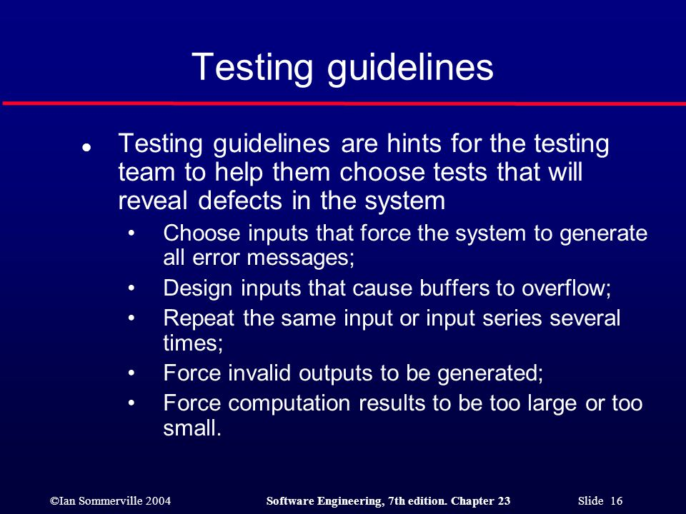 Testing guidelines Testing guidelines are hints for the testing team to help them choose tests that will reveal defects in the system.