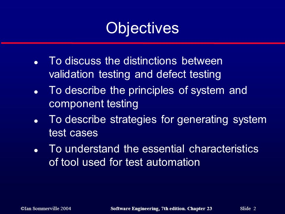 Objectives To discuss the distinctions between validation testing and defect testing. To describe the principles of system and component testing.