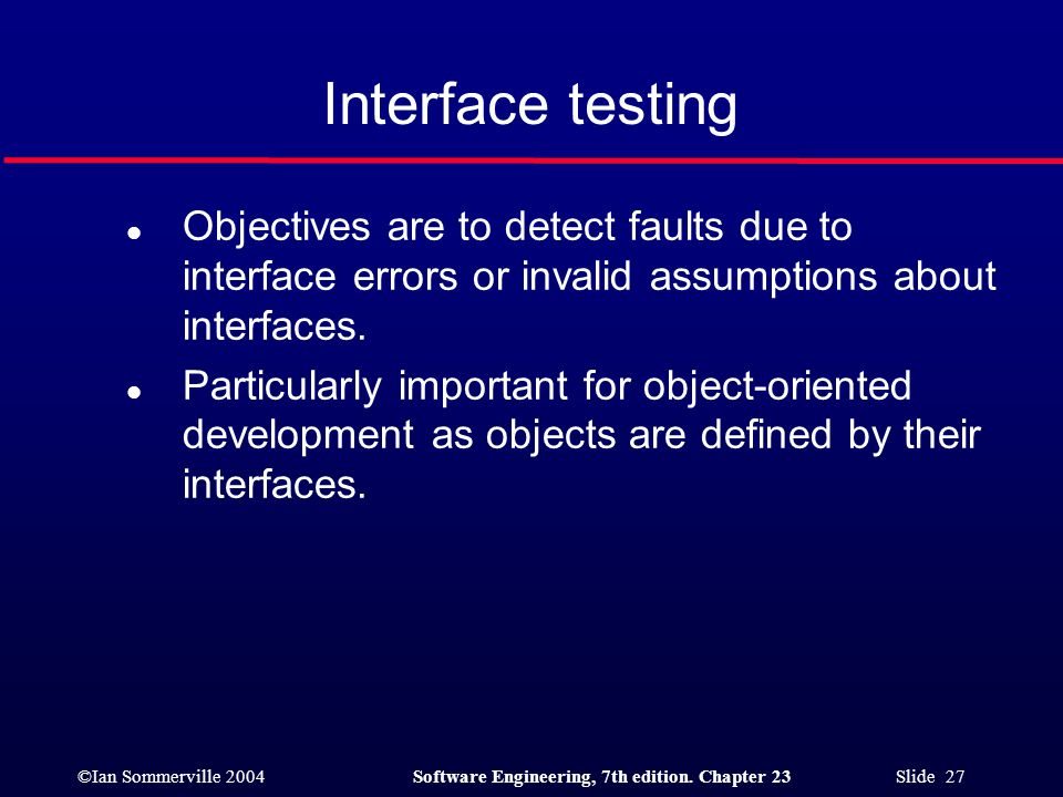 Interface testing Objectives are to detect faults due to interface errors or invalid assumptions about interfaces.