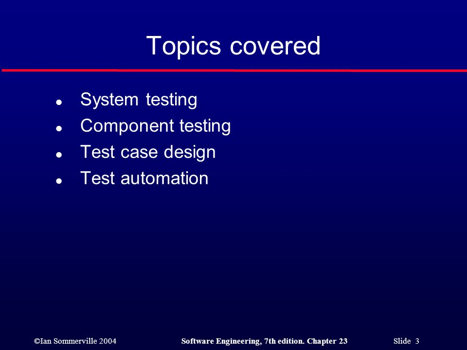 Topics covered System testing Component testing Test case design