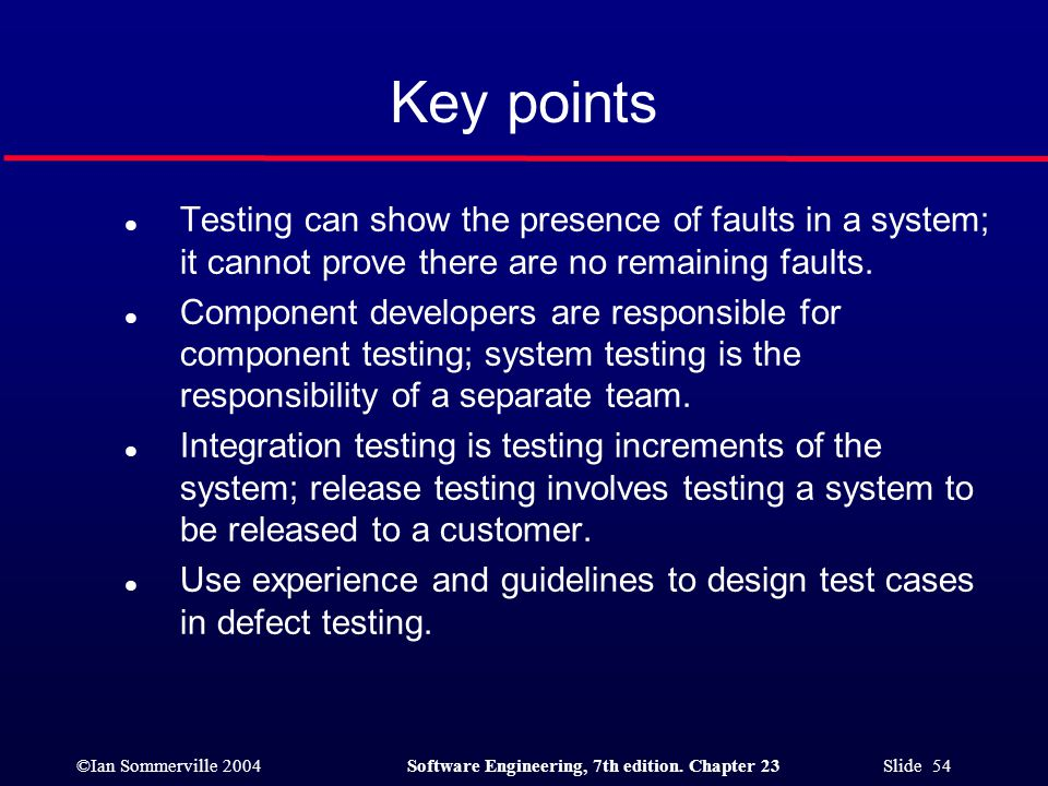 Key points Testing can show the presence of faults in a system; it cannot prove there are no remaining faults.