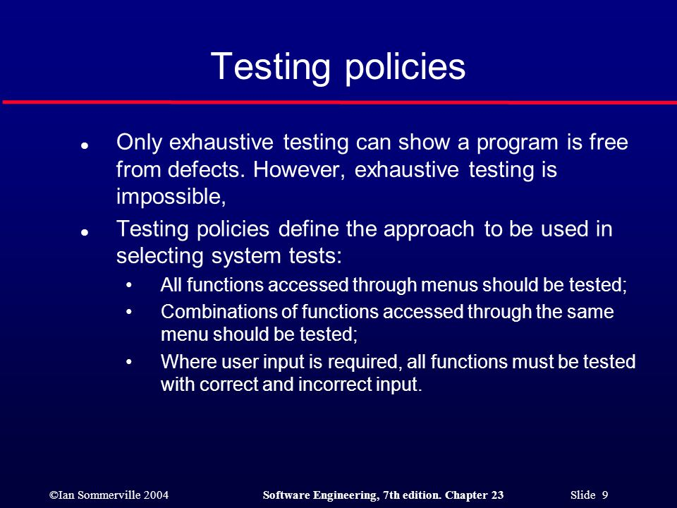 Testing policies Only exhaustive testing can show a program is free from defects. However, exhaustive testing is impossible,