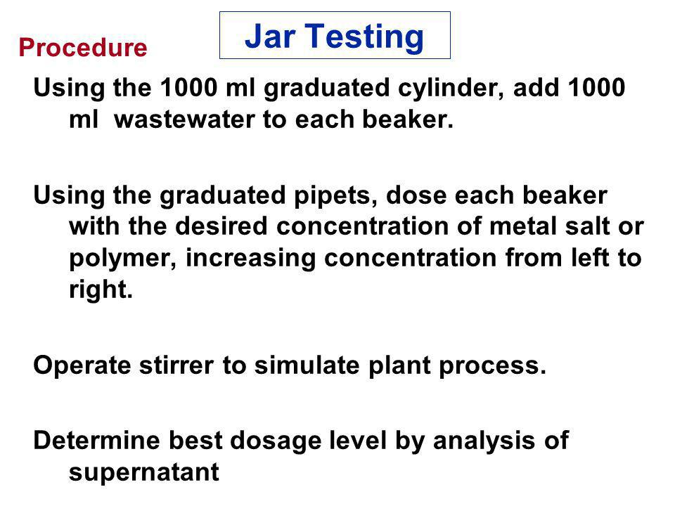 Jar Testing Procedure. Using the 1000 ml graduated cylinder, add 1000 ml wastewater to each beaker.
