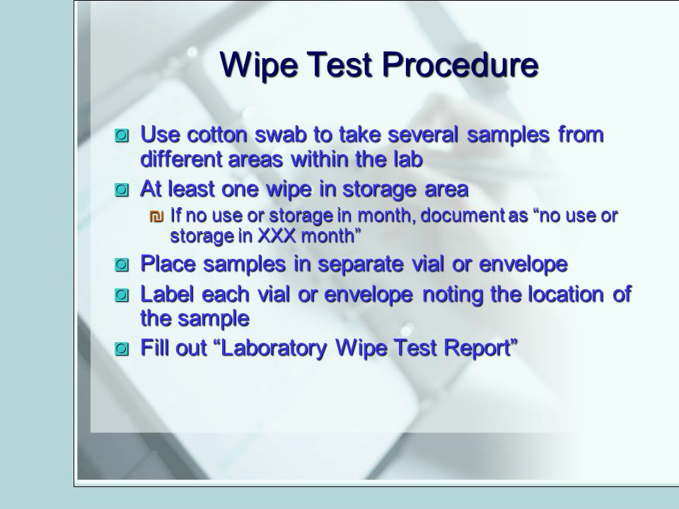 Wipe Test Procedure Use cotton swab to take several samples from different areas within the lab. At least one wipe in storage area.