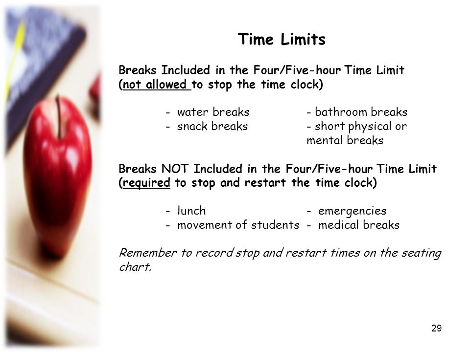 Time Limits Breaks Included in the Four/Five-hour Time Limit (not allowed to stop the time clock)