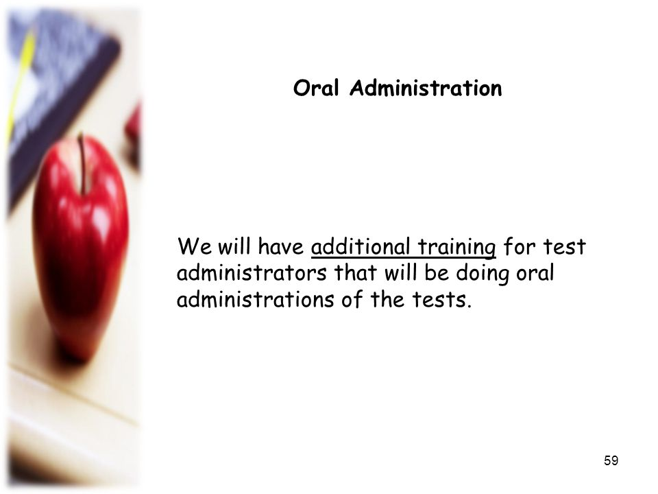 Oral Administration We will have additional training for test administrators that will be doing oral administrations of the tests.