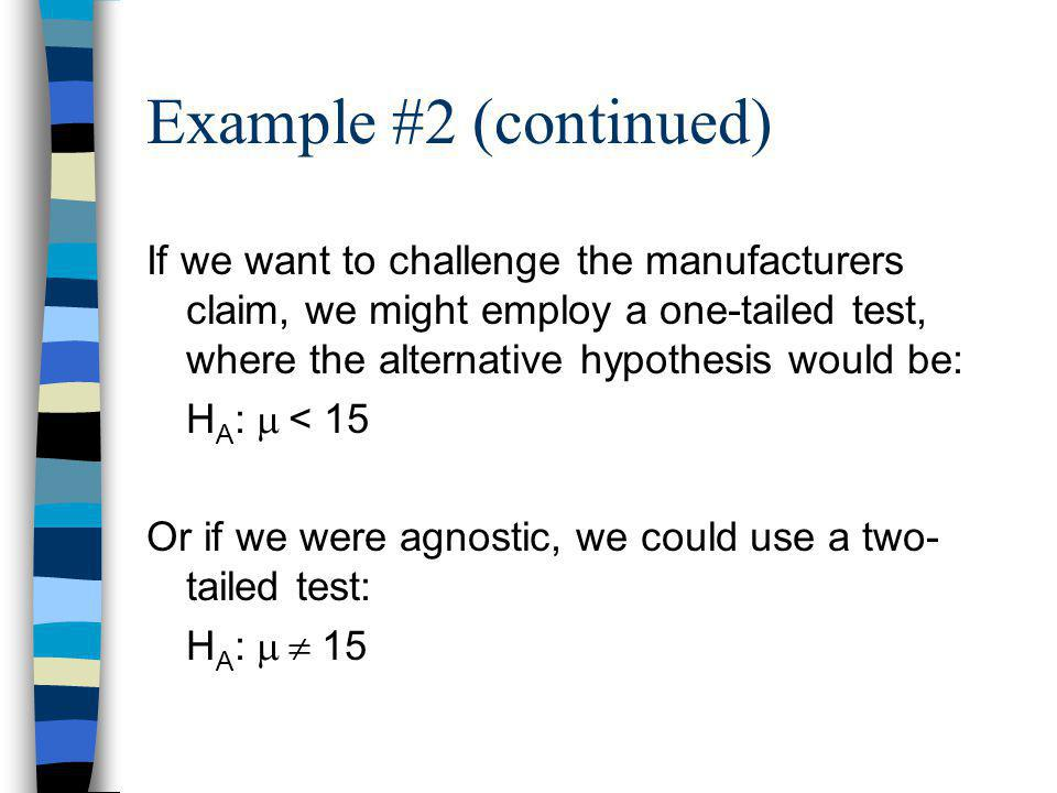 Example #2 (continued) If we want to challenge the manufacturers claim, we might employ a one-tailed test, where the alternative hypothesis would be:
