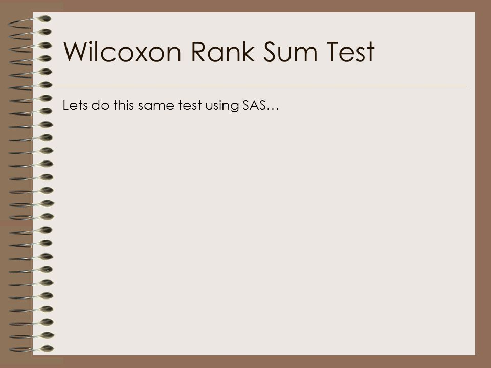 Wilcoxon Rank Sum Test Lets do this same test using SAS…