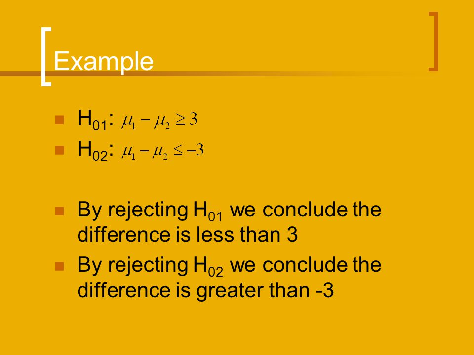 Example H01: H02: By rejecting H01 we conclude the difference is less than 3.