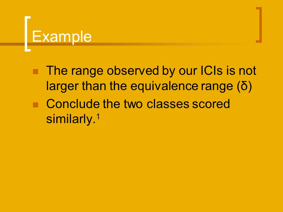 Example The range observed by our ICIs is not larger than the equivalence range (δ) Conclude the two classes scored similarly.1.