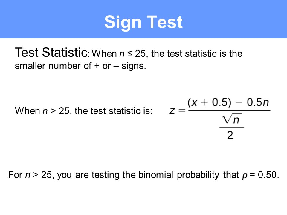Sign Test Test Statistic: When n ≤ 25, the test statistic is the smaller number of + or – signs. When n > 25, the test statistic is: