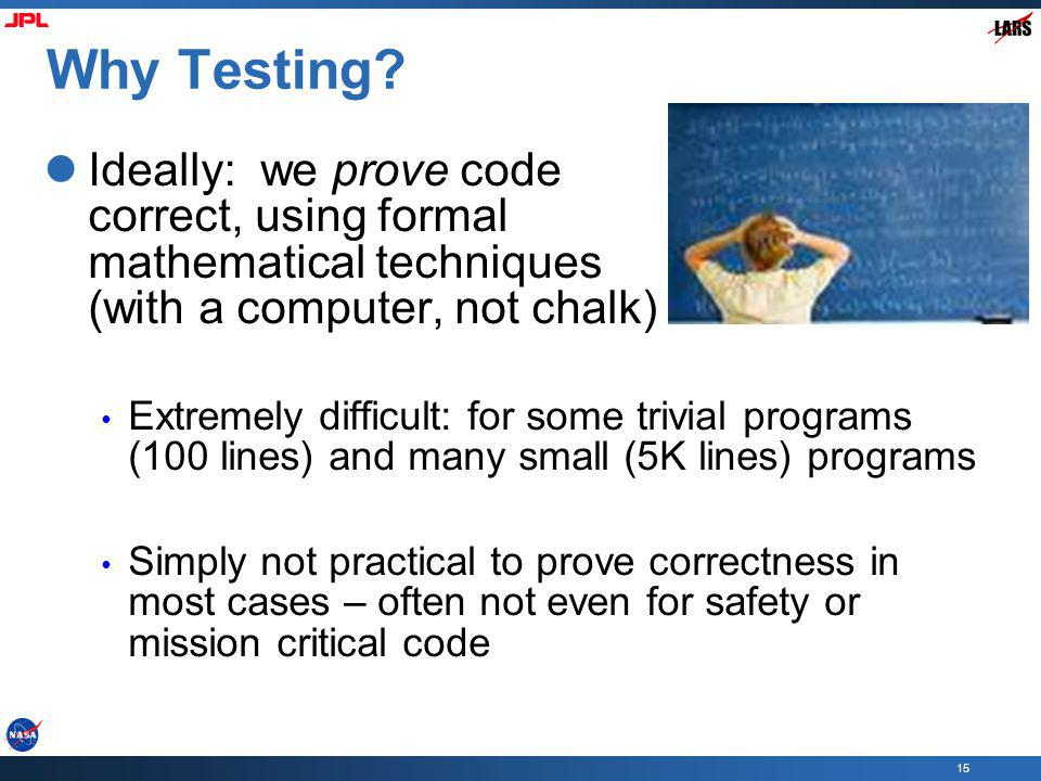 Why Testing Ideally: we prove code correct, using formal mathematical techniques (with a computer, not chalk)