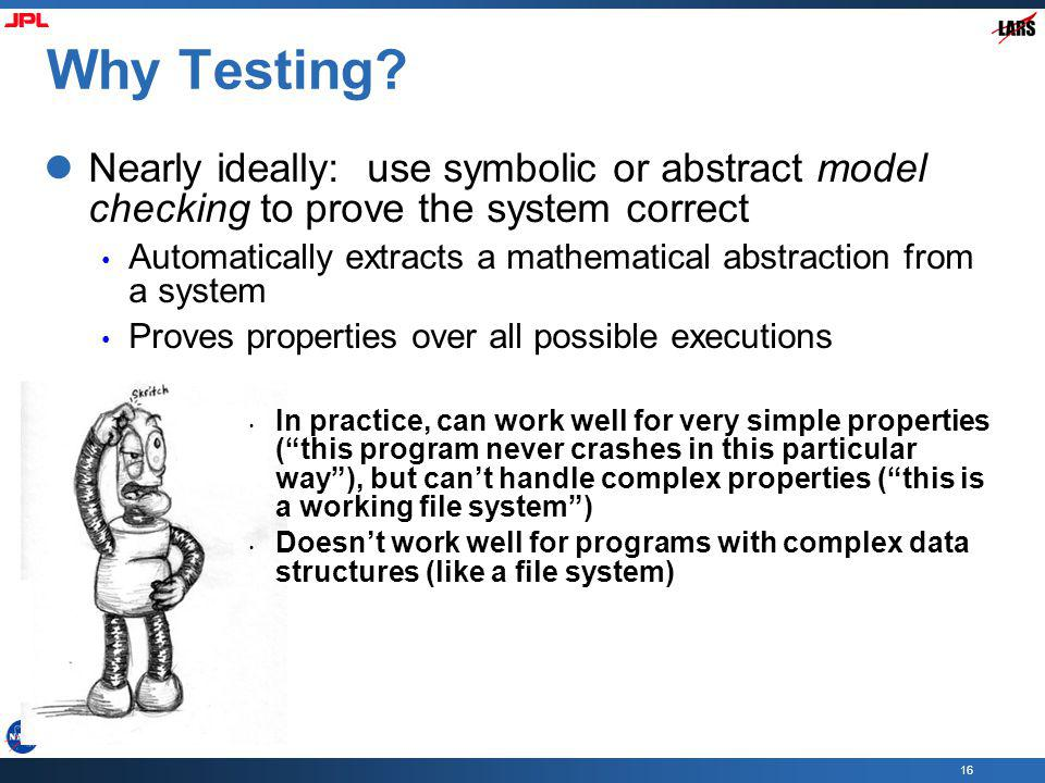 Why Testing Nearly ideally: use symbolic or abstract model checking to prove the system correct.