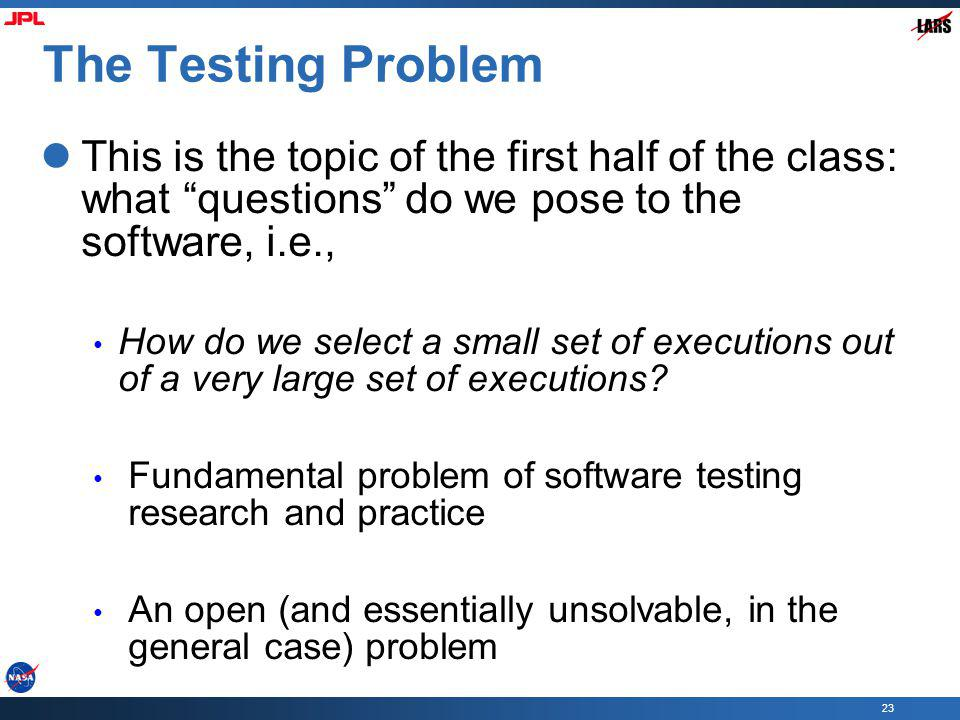 The Testing Problem This is the topic of the first half of the class: what questions do we pose to the software, i.e.,