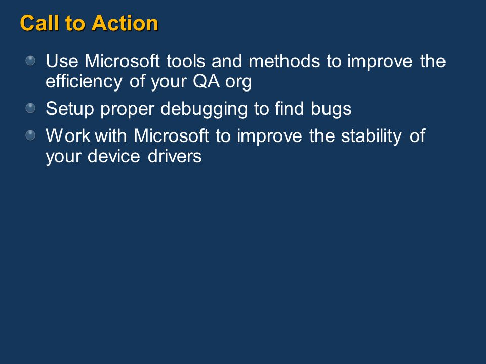 Call to Action Use Microsoft tools and methods to improve the efficiency of your QA org. Setup proper debugging to find bugs.