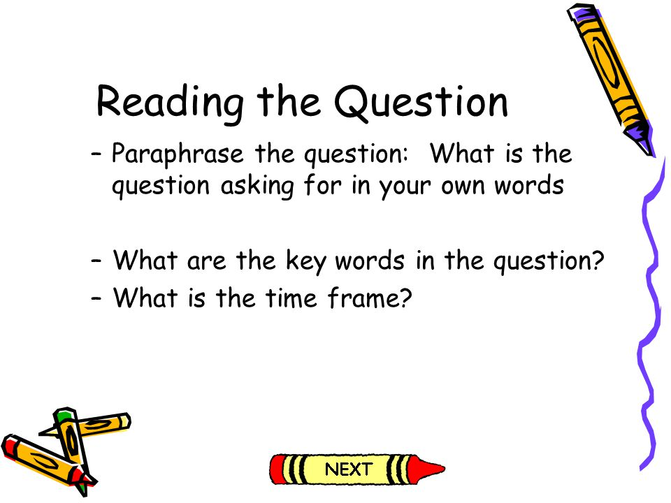 Reading the Question Paraphrase the question: What is the question asking for in your own words. What are the key words in the question