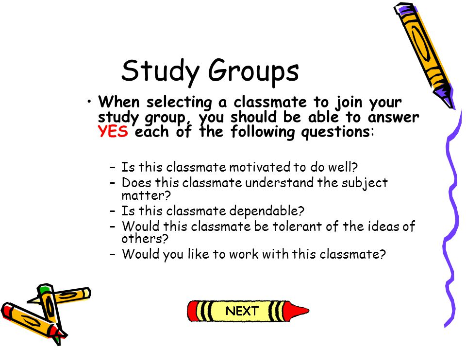 Study Groups When selecting a classmate to join your study group, you should be able to answer YES each of the following questions: