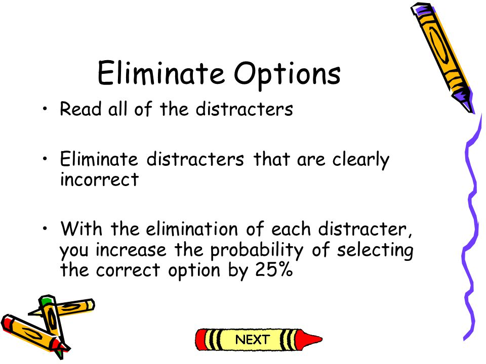 Eliminate Options Read all of the distracters