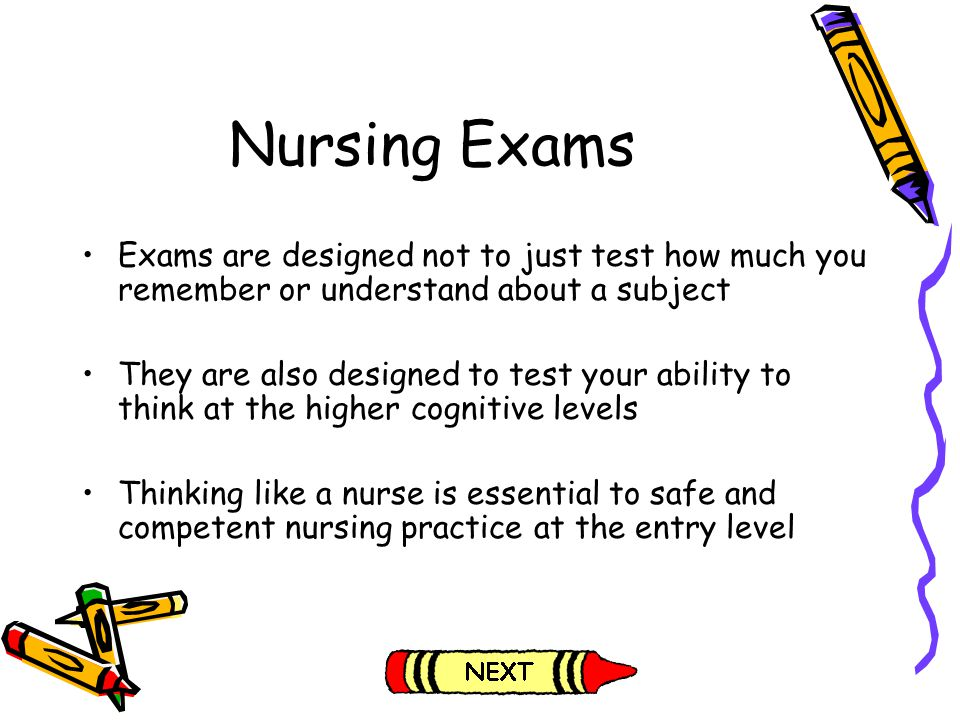 Nursing Exams Exams are designed not to just test how much you remember or understand about a subject.