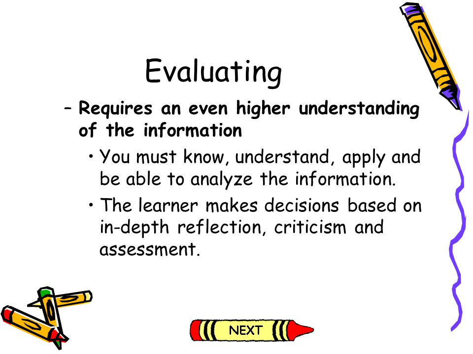 Evaluating Requires an even higher understanding of the information