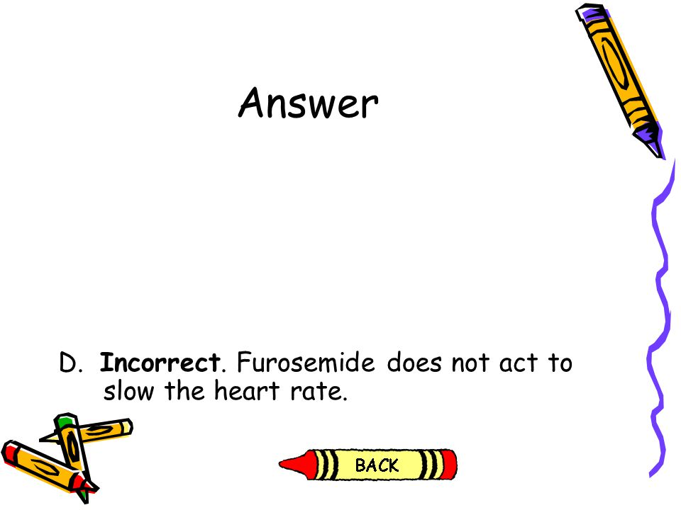 Answer D. Incorrect. Furosemide does not act to slow the heart rate.
