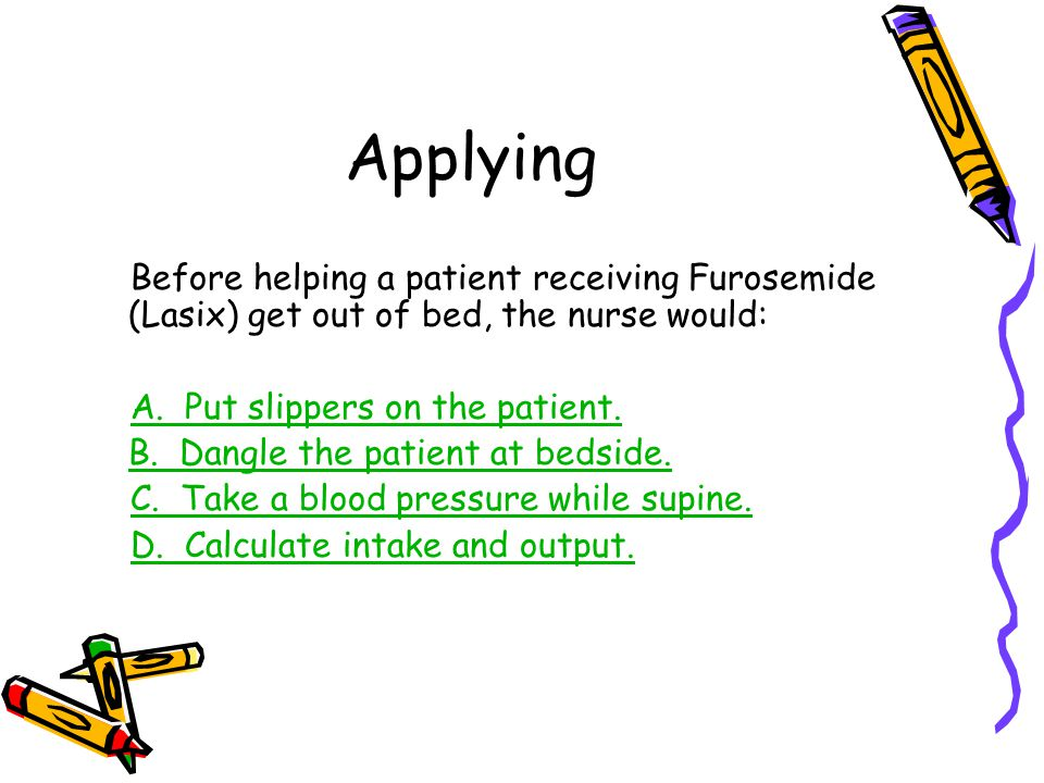 Applying Before helping a patient receiving Furosemide (Lasix) get out of bed, the nurse would: A. Put slippers on the patient.