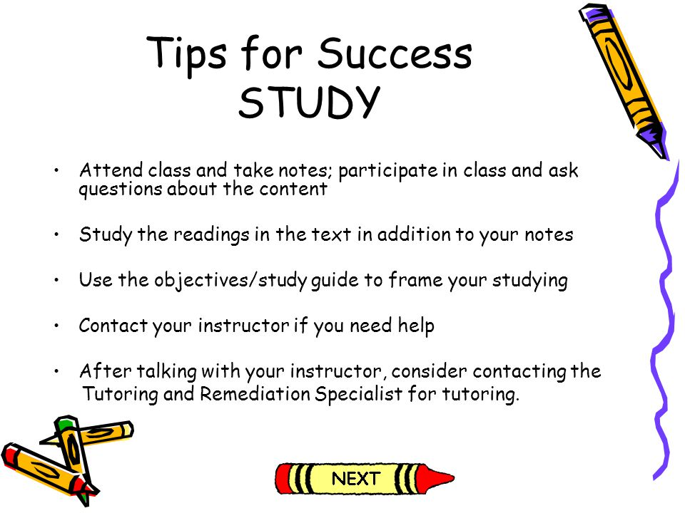 Tips for Success STUDY Attend class and take notes; participate in class and ask questions about the content.