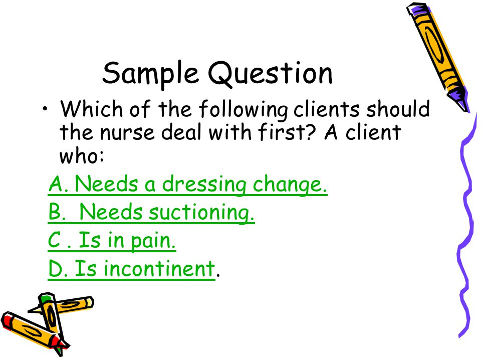 Sample Question Which of the following clients should the nurse deal with first A client who: A. Needs a dressing change.