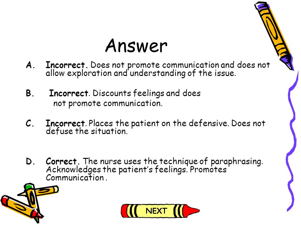 Answer Incorrect. Does not promote communication and does not allow exploration and understanding of the issue.