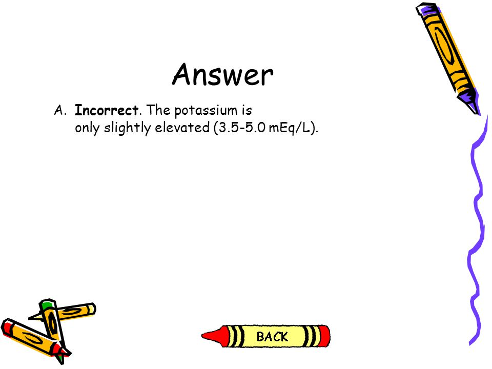 Answer A. Incorrect. The potassium is
