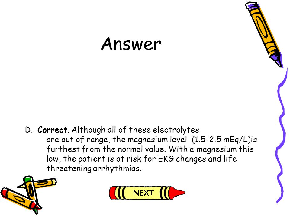 Answer D. Correct. Although all of these electrolytes