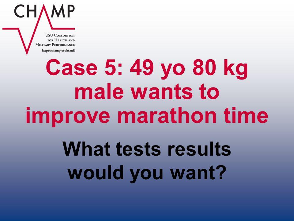Case 5: 49 yo 80 kg male wants to improve marathon time