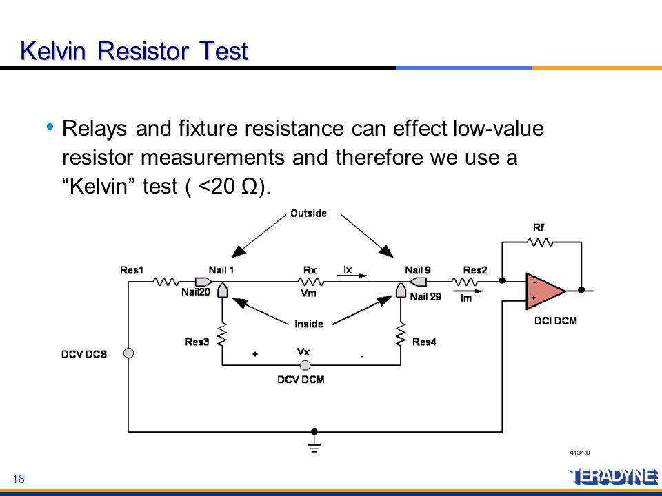 Kelvin Resistor Test Relays and fixture resistance can effect low-value resistor measurements and therefore we use a Kelvin test ( <20 Ω).