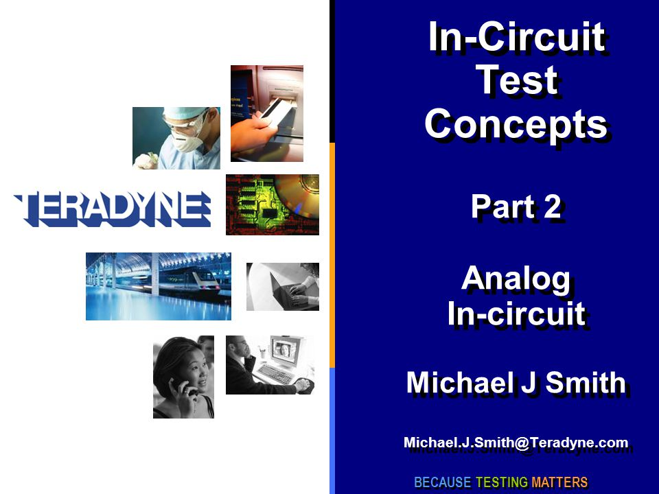 In-Circuit Test Concepts Part 2 Analog In-circuit Michael J Smith Michael.J.Smith@Teradyne.com