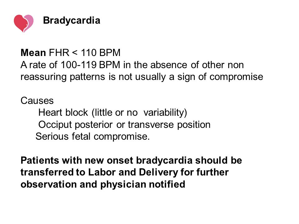 Bradycardia Mean FHR < 110 BPM. A rate of 100-119 BPM in the absence of other non reassuring patterns is not usually a sign of compromise.