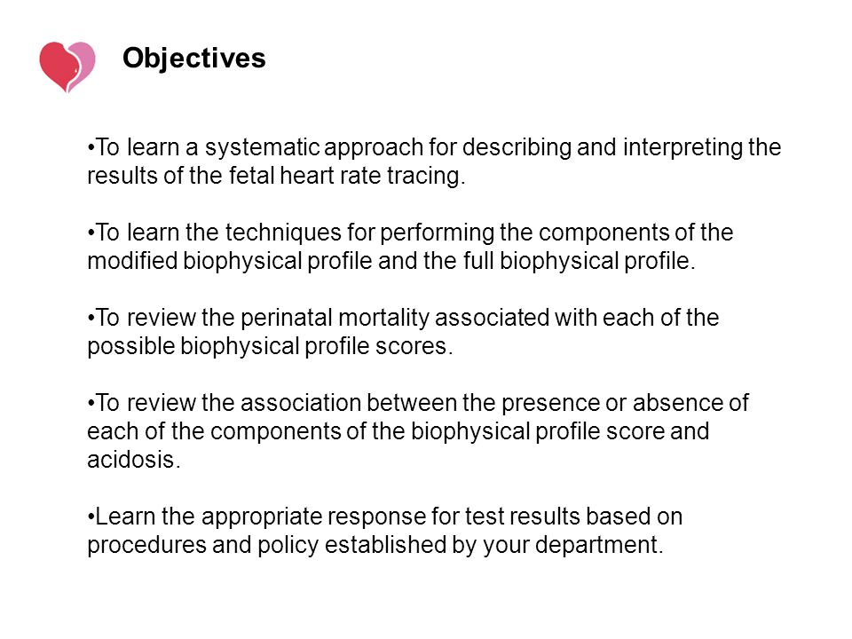 Objectives To learn a systematic approach for describing and interpreting the results of the fetal heart rate tracing.