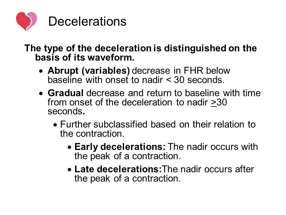 Decelerations The type of the deceleration is distinguished on the basis of its waveform.