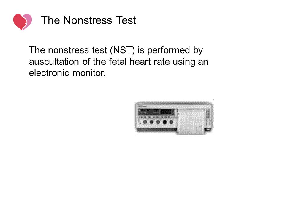 The Nonstress Test The nonstress test (NST) is performed by auscultation of the fetal heart rate using an electronic monitor.