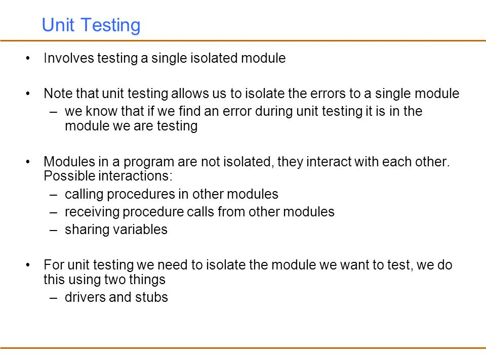 Unit Testing Involves testing a single isolated module
