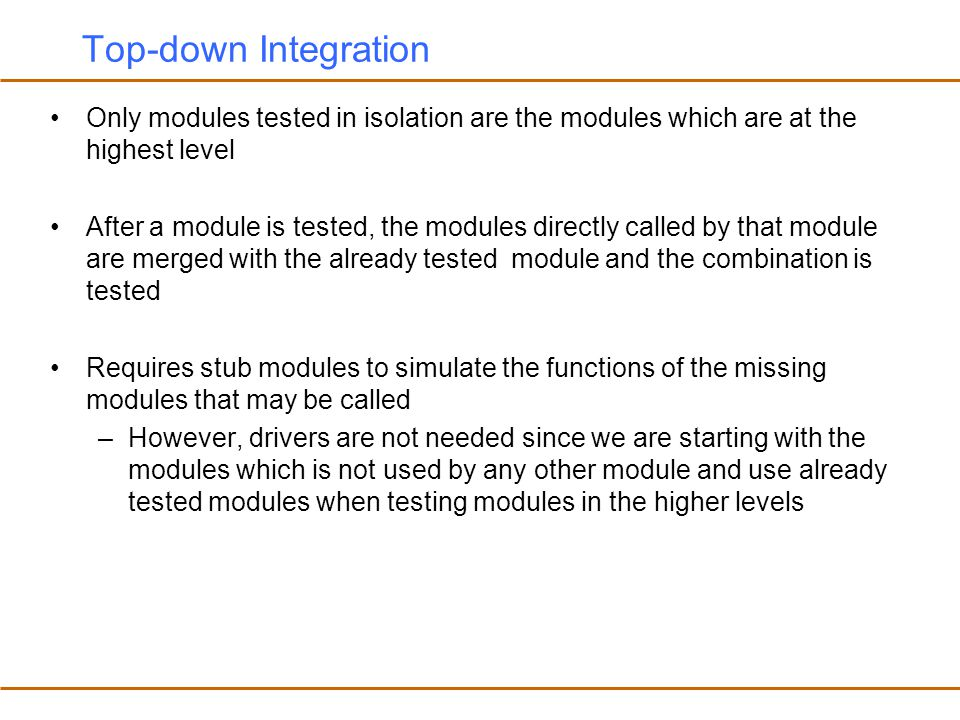 Top-down Integration Only modules tested in isolation are the modules which are at the highest level.