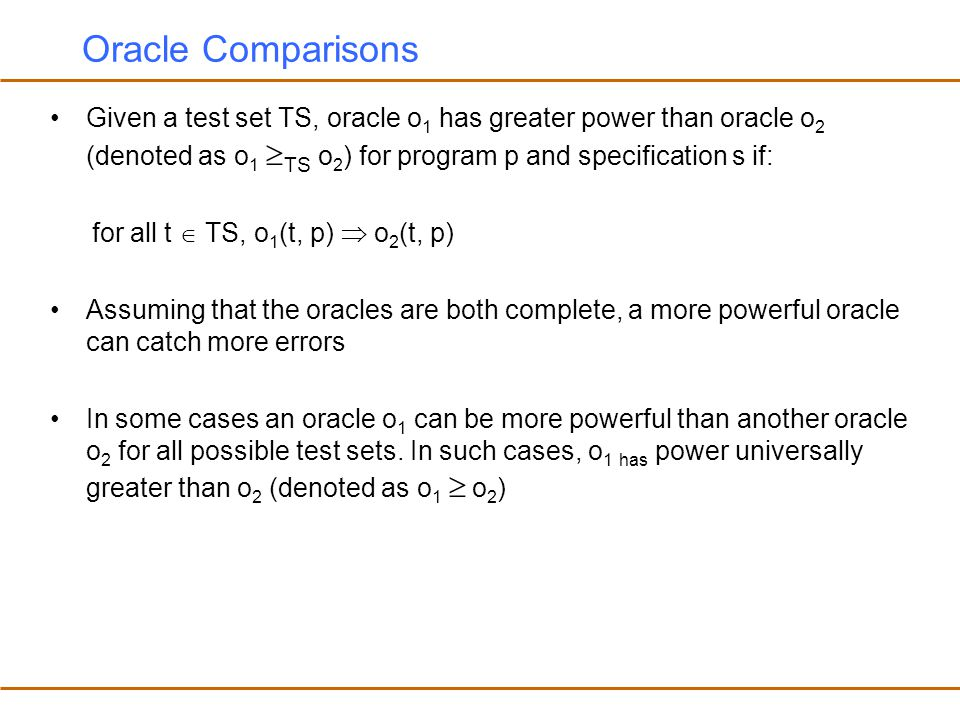 Oracle Comparisons Given a test set TS, oracle o1 has greater power than oracle o2 (denoted as o1 TS o2) for program p and specification s if: