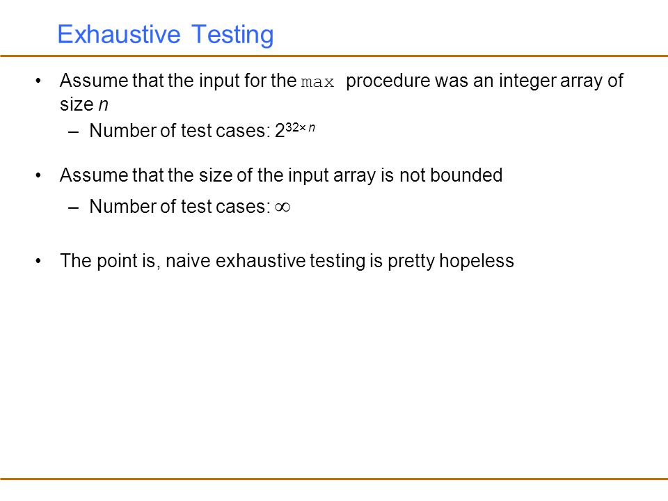 Exhaustive Testing Assume that the input for the max procedure was an integer array of size n. Number of test cases: 232 n.