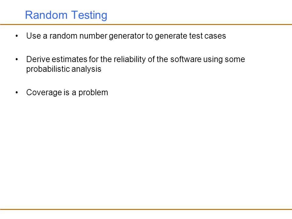 Random Testing Use a random number generator to generate test cases
