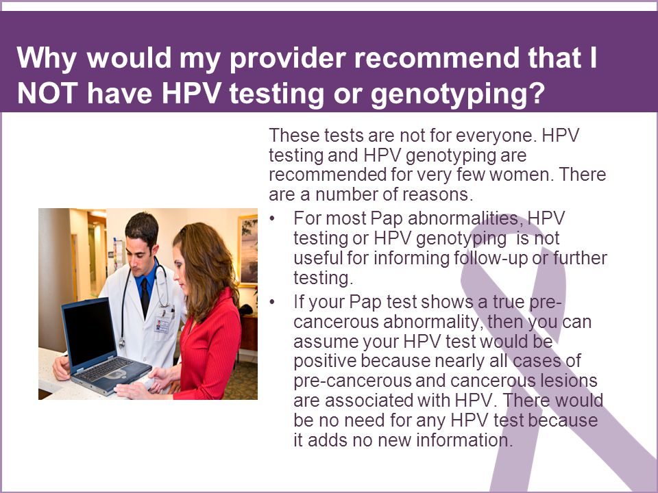 Why would my provider recommend that I NOT have HPV testing or genotyping