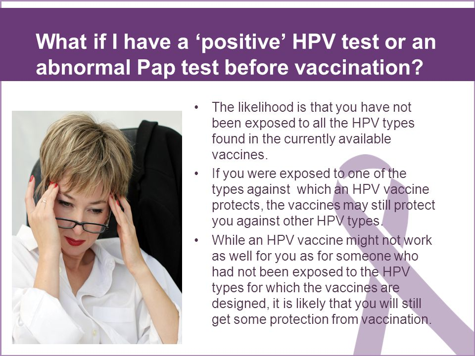 What if I have a 'positive' HPV test or an abnormal Pap test before vaccination