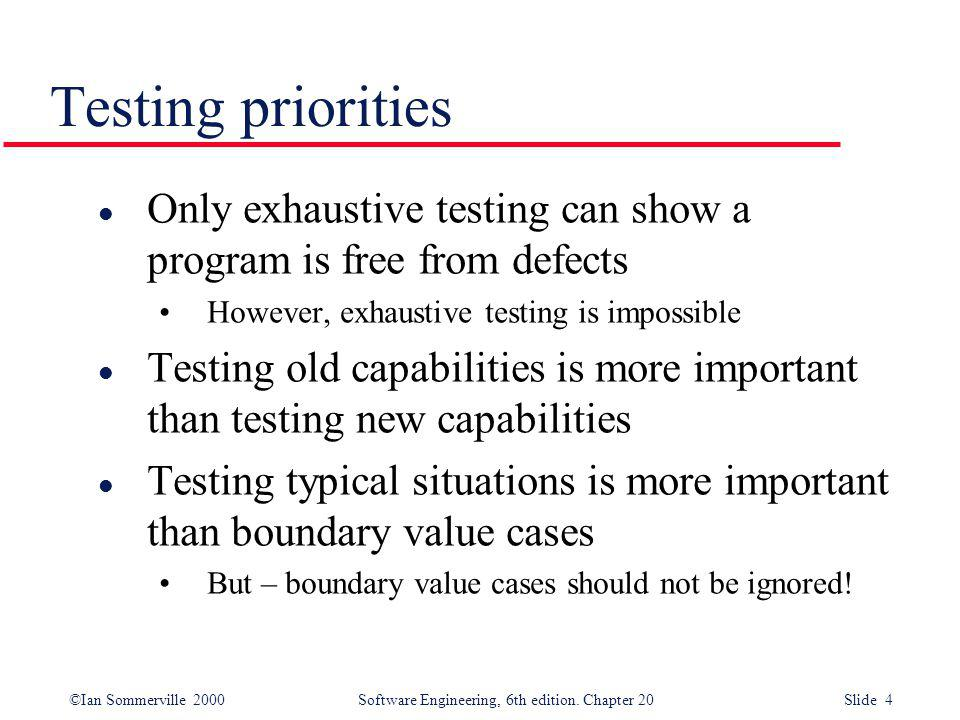 Testing priorities Only exhaustive testing can show a program is free from defects. However, exhaustive testing is impossible.