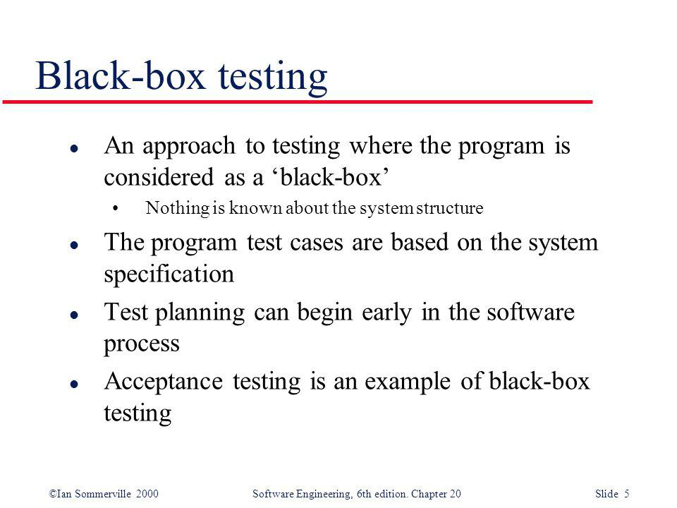 Black-box testing An approach to testing where the program is considered as a 'black-box' Nothing is known about the system structure.