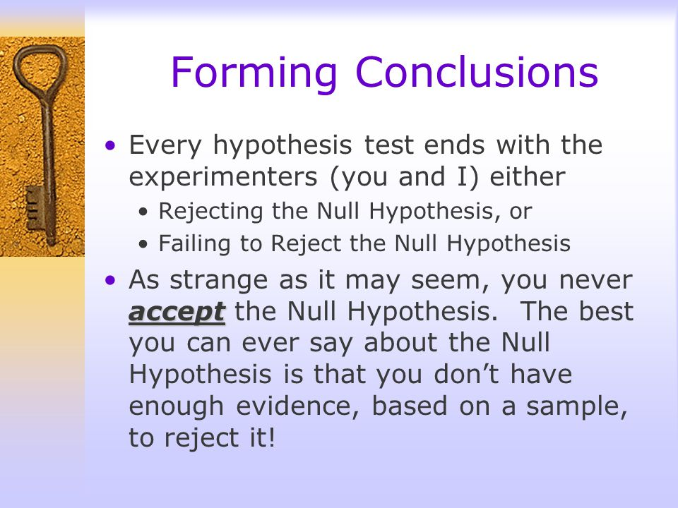 Forming Conclusions Every hypothesis test ends with the experimenters (you and I) either. Rejecting the Null Hypothesis, or.
