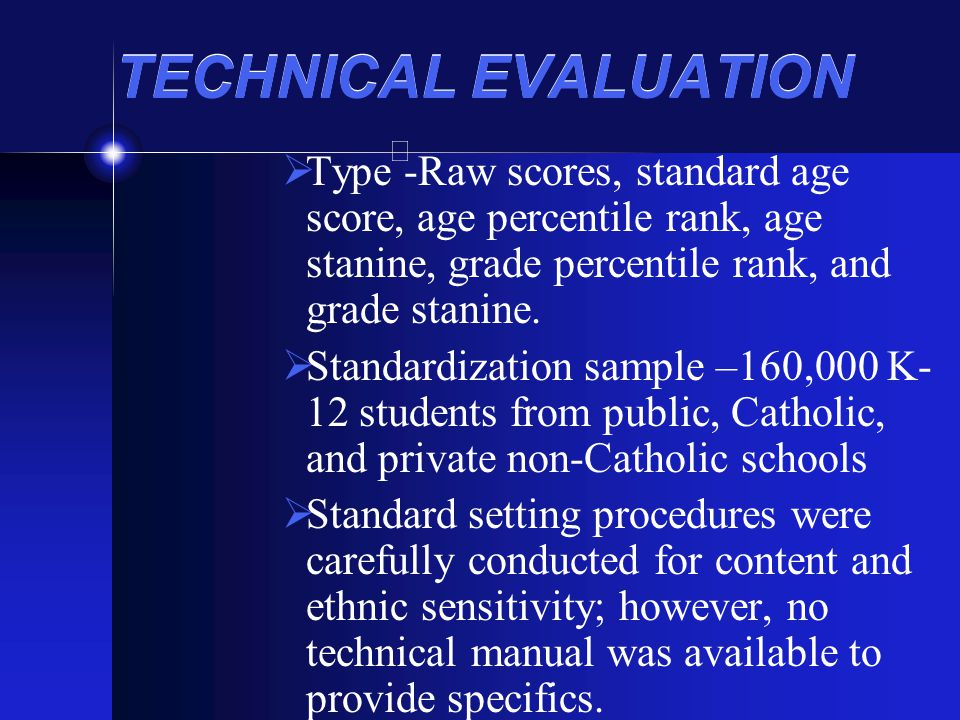 TECHNICAL EVALUATION Type -Raw scores, standard age score, age percentile rank, age stanine, grade percentile rank, and grade stanine.