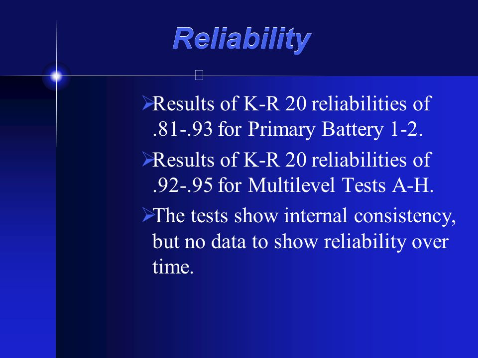 Reliability Results of K-R 20 reliabilities of .81-.93 for Primary Battery 1-2. Results of K-R 20 reliabilities of .92-.95 for Multilevel Tests A-H.